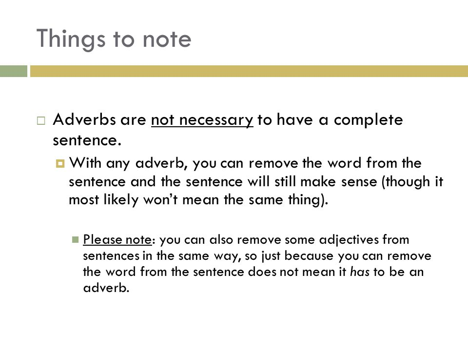 Things to note Adverbs are not necessary to have a complete sentence.