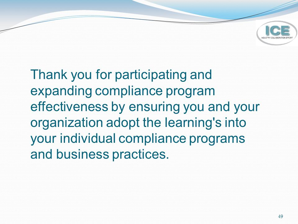 Thank you for participating and expanding compliance program effectiveness by ensuring you and your organization adopt the learning s into your individual compliance programs and business practices.
