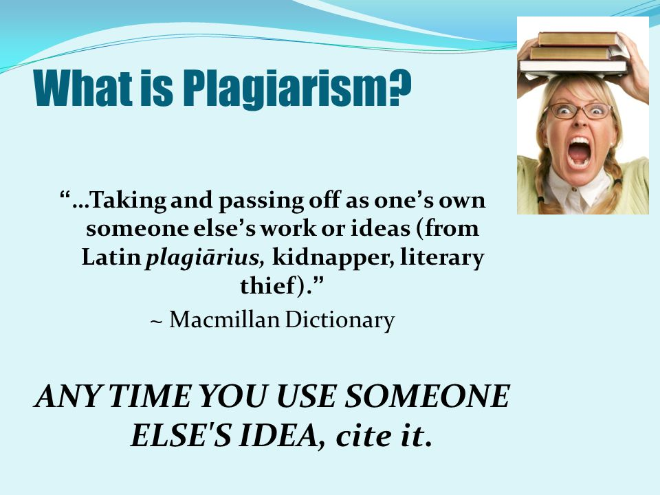What is Plagiarism ANY TIME YOU USE SOMEONE ELSE S IDEA, cite it.