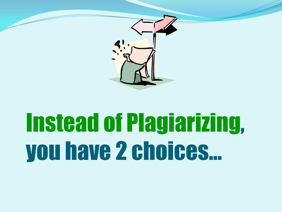 Instead of Plagiarizing, you have 2 choices…