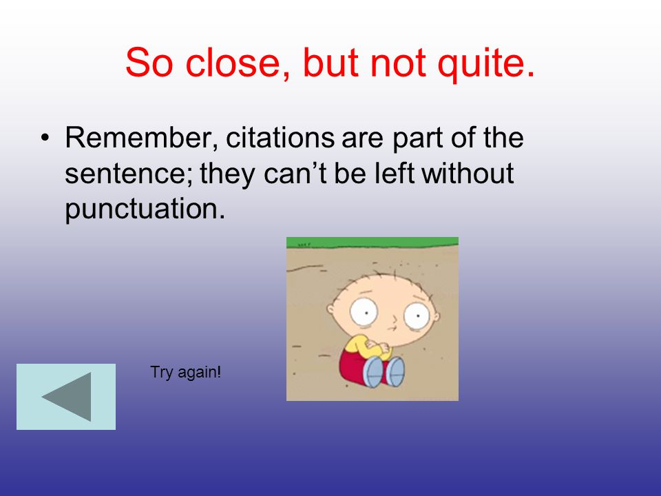 So close, but not quite. Remember, citations are part of the sentence; they can't be left without punctuation.