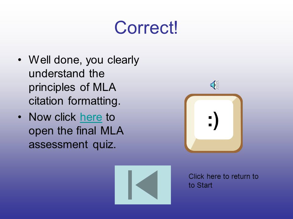 Correct! Well done, you clearly understand the principles of MLA citation formatting. Now click here to open the final MLA assessment quiz.