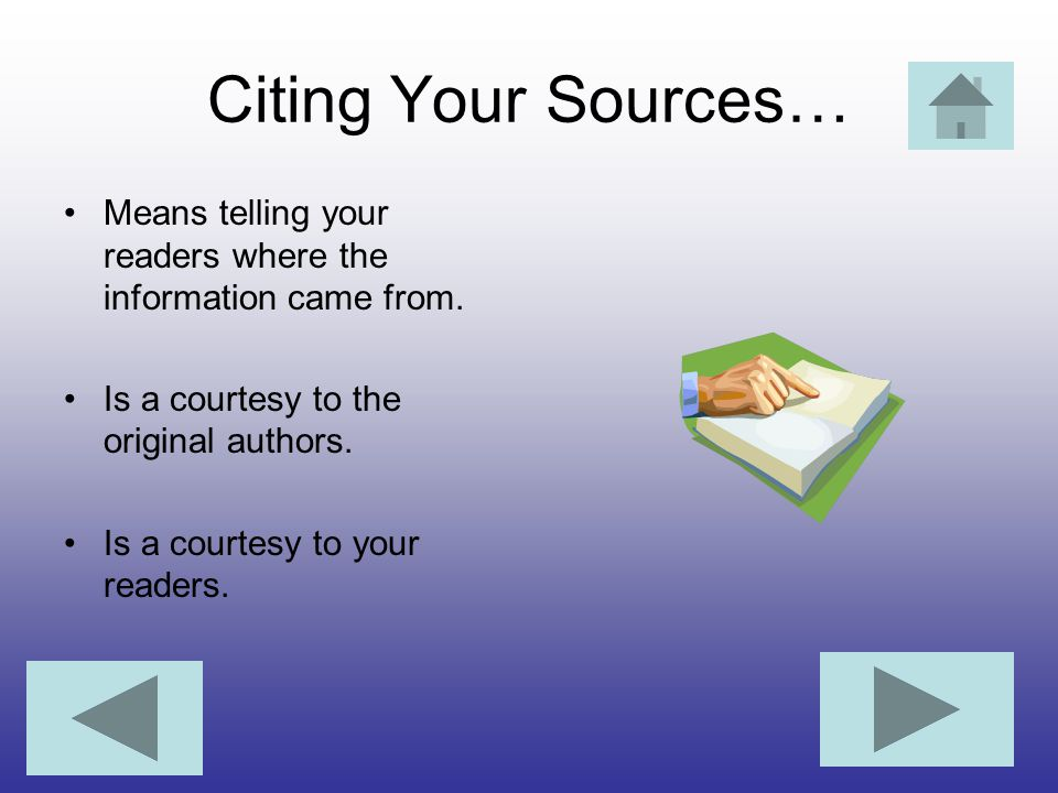 Citing Your Sources… Means telling your readers where the information came from. Is a courtesy to the original authors.