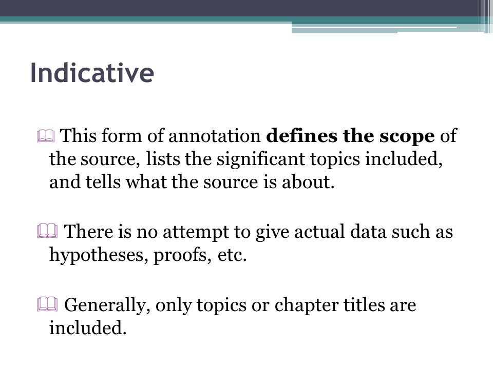 Indicative This form of annotation defines the scope of the source, lists the significant topics included, and tells what the source is about.
