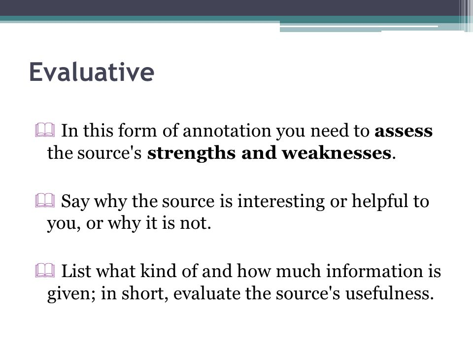 Evaluative In this form of annotation you need to assess the source s strengths and weaknesses.