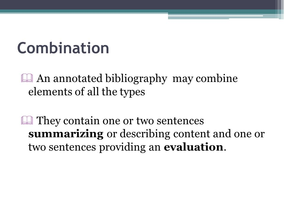 Combination An annotated bibliography may combine elements of all the types.
