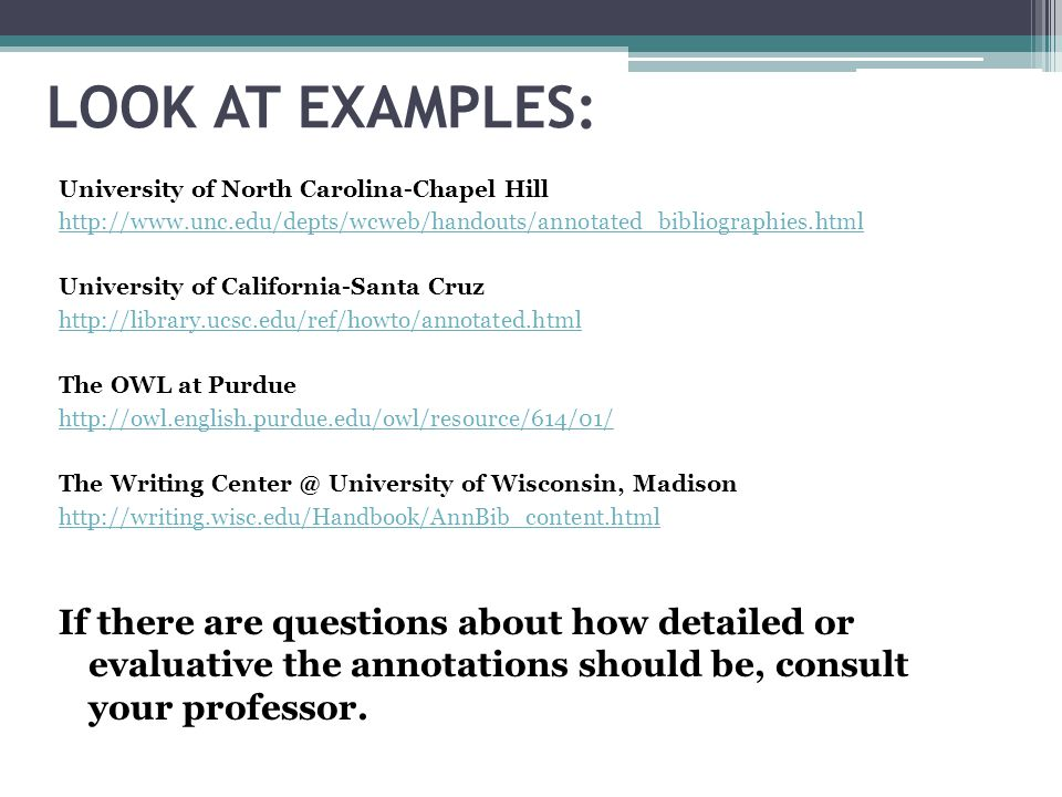LOOK AT EXAMPLES: University of North Carolina-Chapel Hill. http://www.unc.edu/depts/wcweb/handouts/annotated_bibliographies.html.