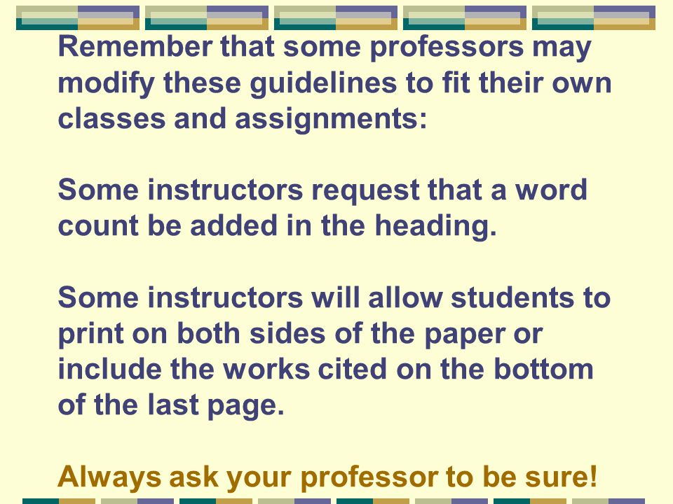 Remember that some professors may modify these guidelines to fit their own classes and assignments: Some instructors request that a word count be added in the heading.