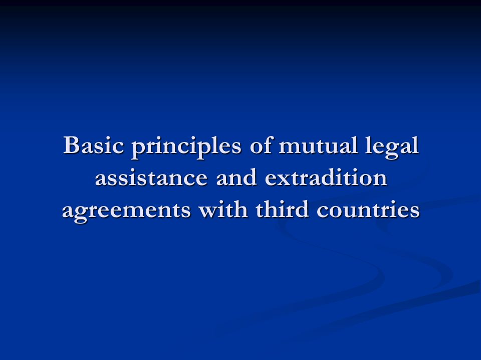 Basic principles of mutual legal assistance and extradition agreements with third countries