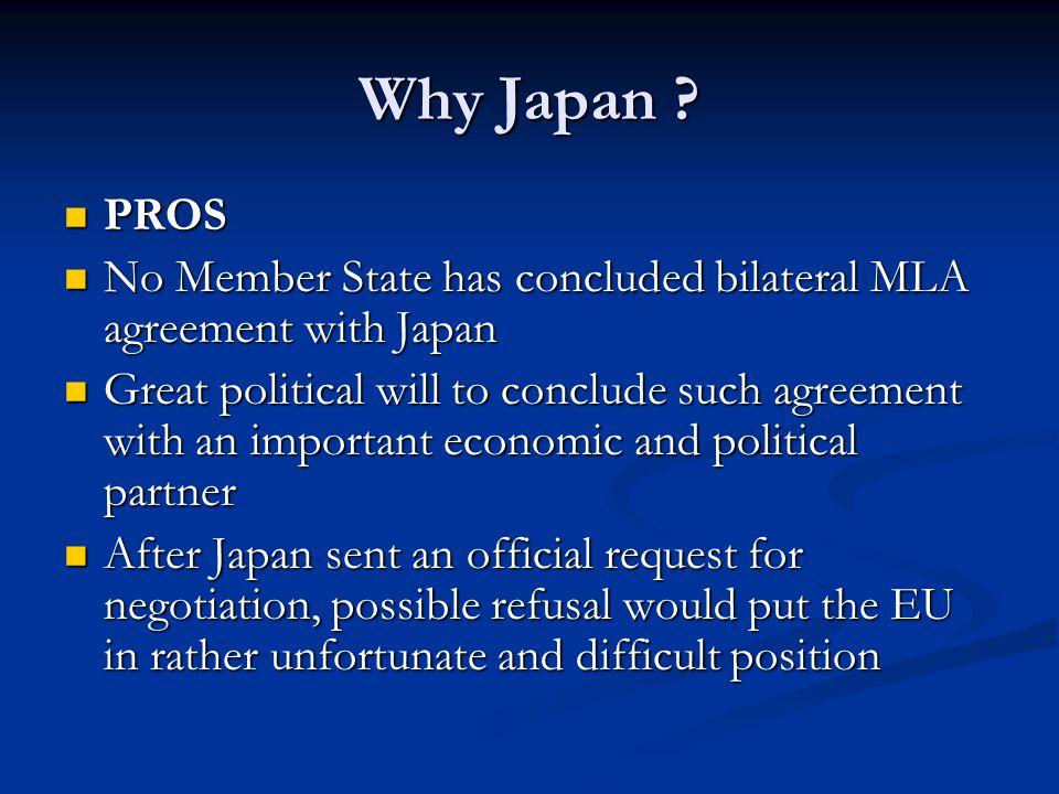 Why Japan PROS. No Member State has concluded bilateral MLA agreement with Japan.