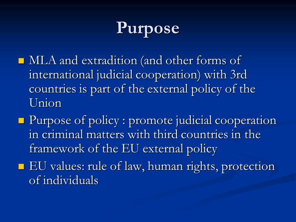 Purpose MLA and extradition (and other forms of international judicial cooperation) with 3rd countries is part of the external policy of the Union.