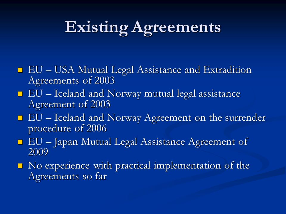 Existing Agreements EU – USA Mutual Legal Assistance and Extradition Agreements of 2003.