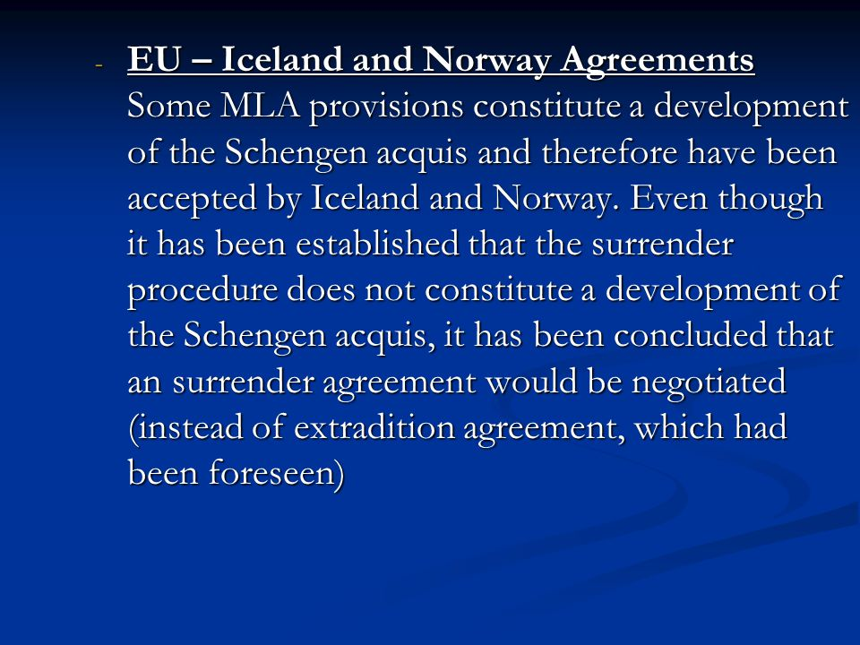EU – Iceland and Norway Agreements Some MLA provisions constitute a development of the Schengen acquis and therefore have been accepted by Iceland and Norway.