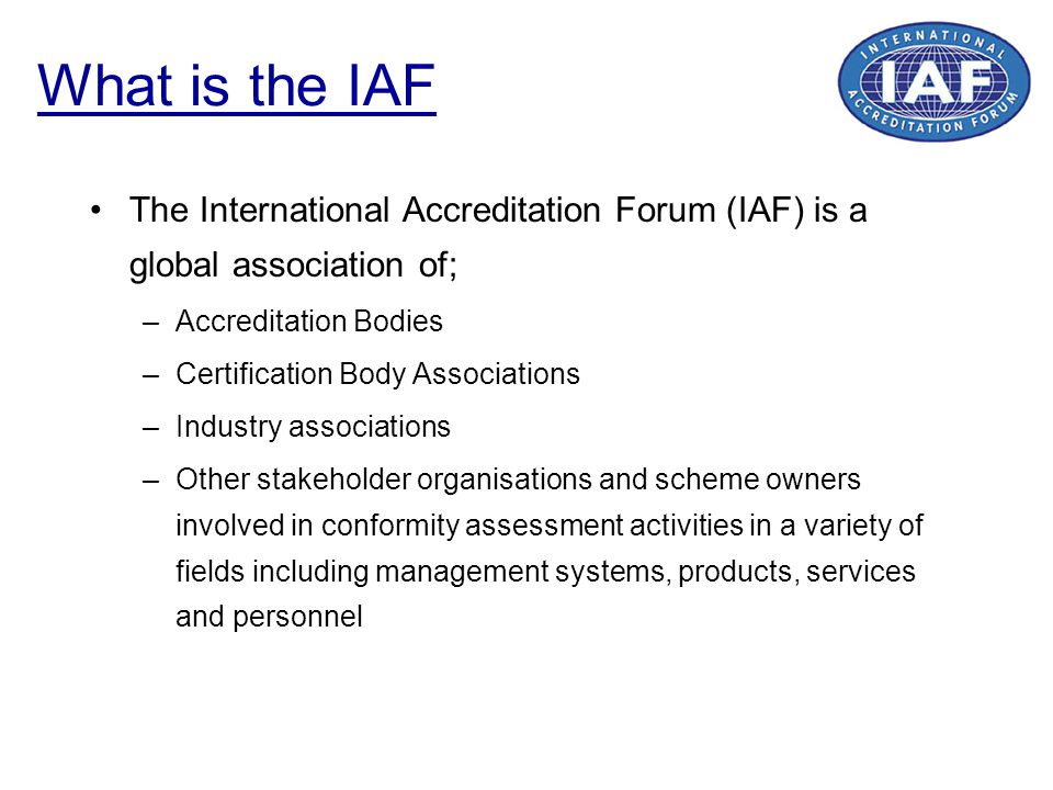 What is the IAF The International Accreditation Forum (IAF) is a global association of; Accreditation Bodies.