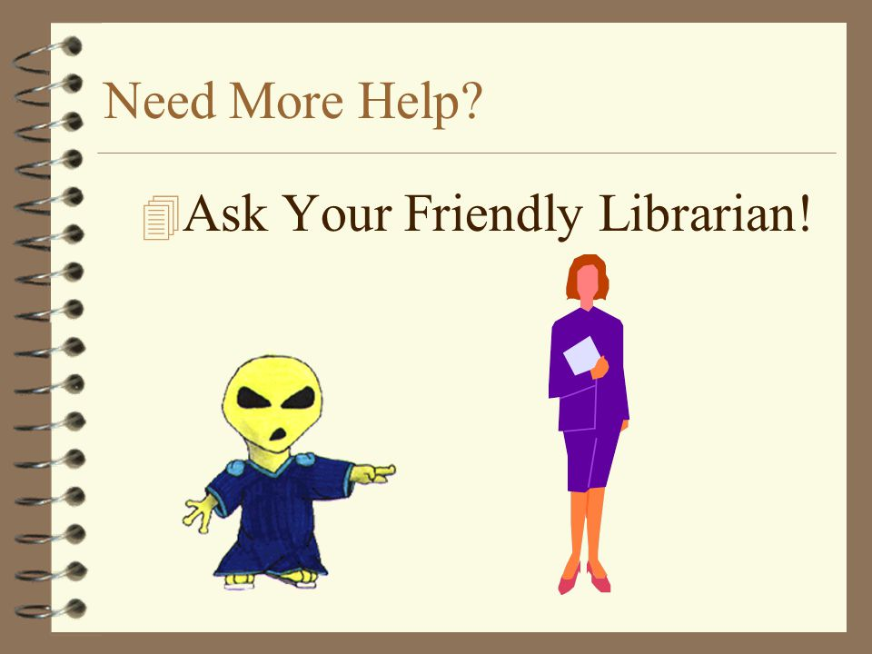 Need More Help Ask Your Friendly Librarian!