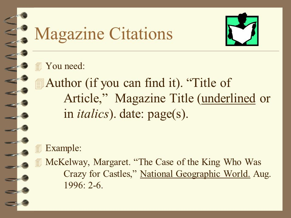 Magazine Citations You need: Author (if you can find it). Title of Article, Magazine Title (underlined or in italics). date: page(s).
