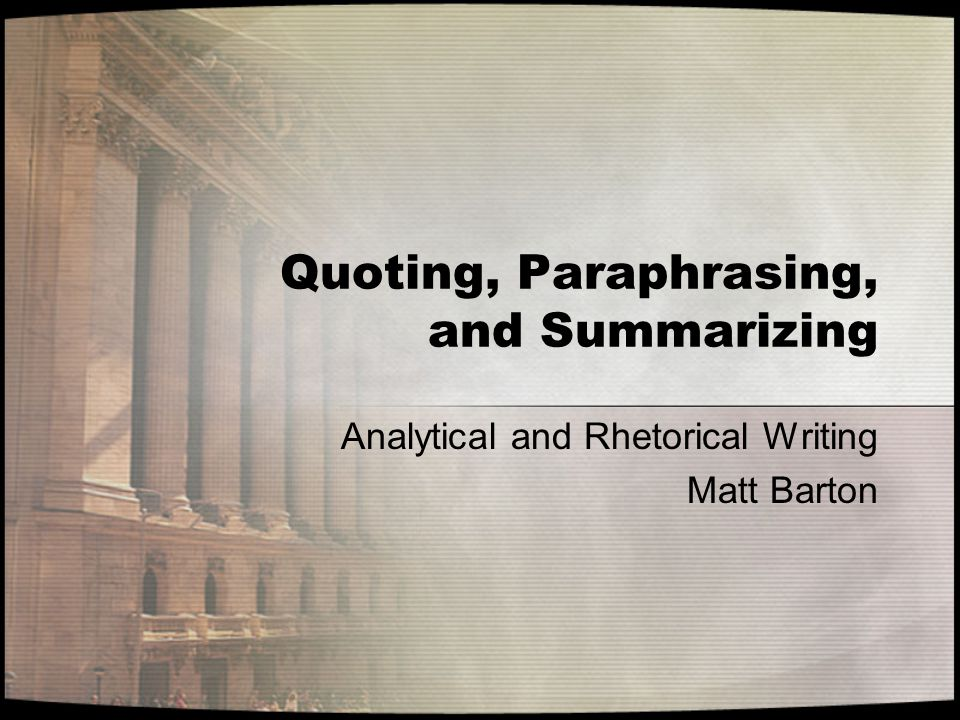 Quoting, Paraphrasing, and Summarizing