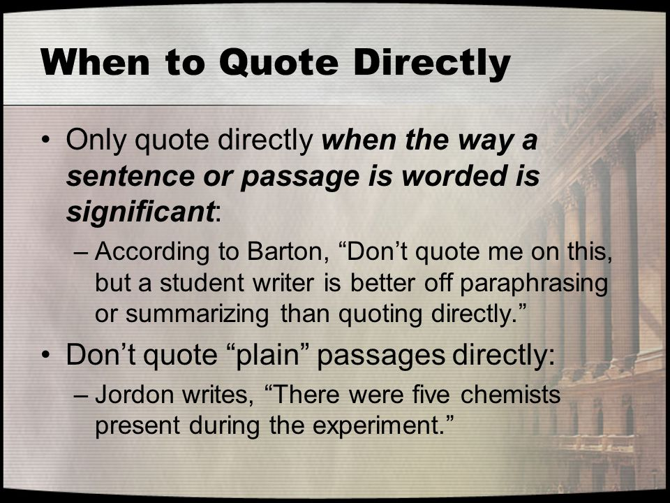 When to Quote Directly Only quote directly when the way a sentence or passage is worded is significant: