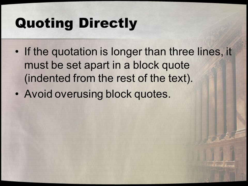 Quoting Directly If the quotation is longer than three lines, it must be set apart in a block quote (indented from the rest of the text).