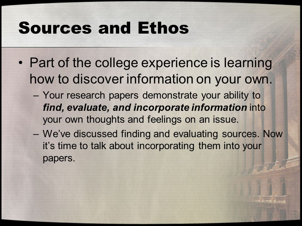 Sources and Ethos Part of the college experience is learning how to discover information on your own.