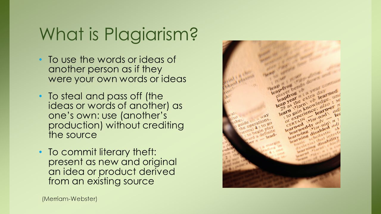 What is Plagiarism To use the words or ideas of another person as if they were your own words or ideas.