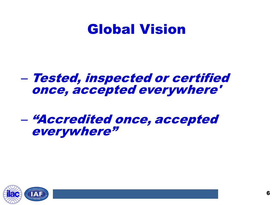 Global Vision Tested, inspected or certified once, accepted everywhere Accredited once, accepted everywhere