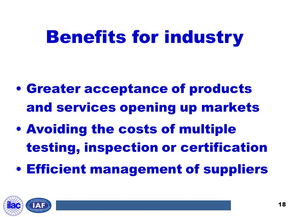 Benefits for industry Greater acceptance of products and services opening up markets.
