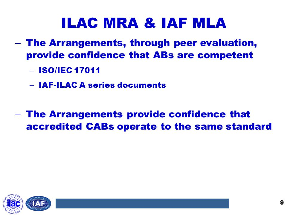 ILAC MRA & IAF MLA The Arrangements, through peer evaluation, provide confidence that ABs are competent.