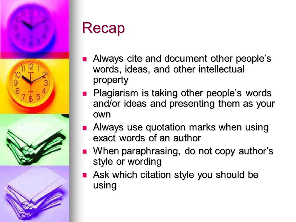 Recap Always cite and document other people's words, ideas, and other intellectual property.