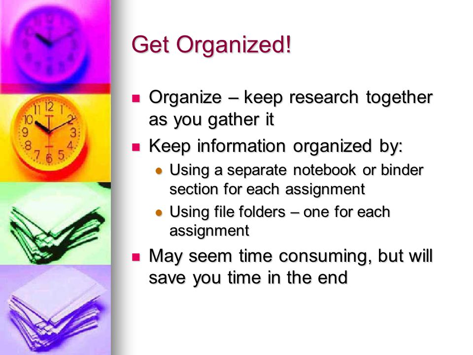 Get Organized! Organize – keep research together as you gather it
