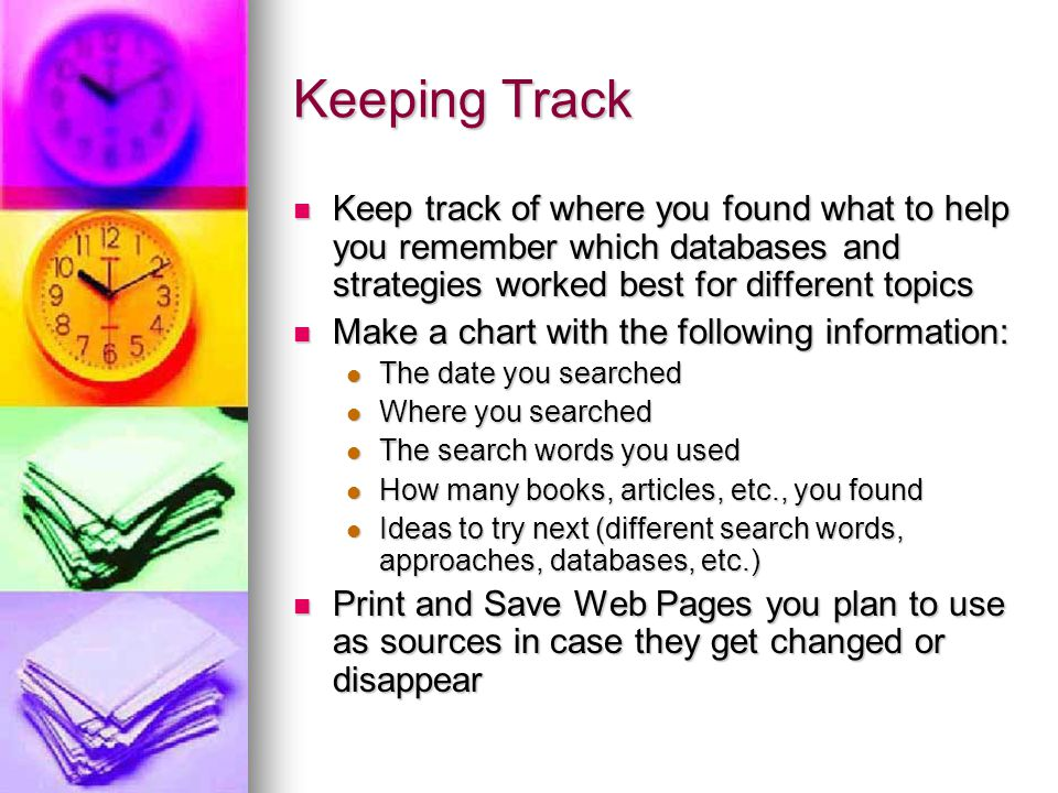 Keeping Track Keep track of where you found what to help you remember which databases and strategies worked best for different topics.