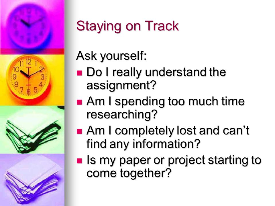 Staying on Track Ask yourself: Do I really understand the assignment