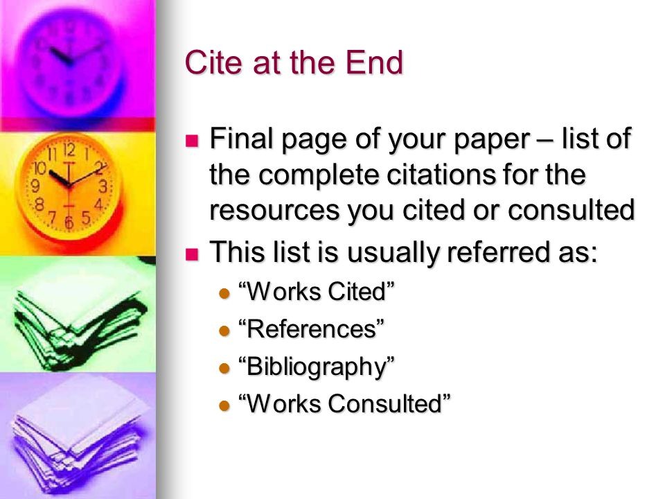 Cite at the End Final page of your paper – list of the complete citations for the resources you cited or consulted.