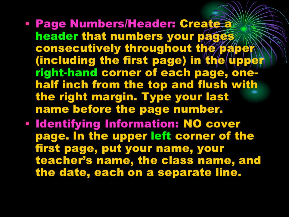 Page Numbers/Header: Create a header that numbers your pages consecutively throughout the paper (including the first page) in the upper right-hand corner of each page, one-half inch from the top and flush with the right margin. Type your last name before the page number.