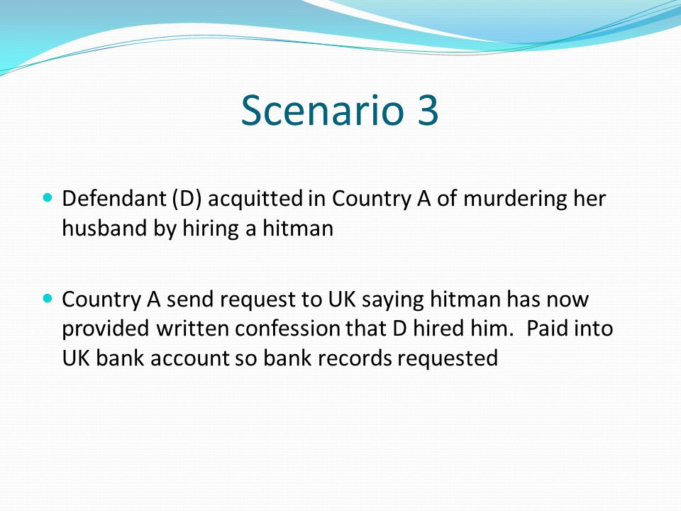 Scenario 3 Defendant (D) acquitted in Country A of murdering her husband by hiring a hitman.