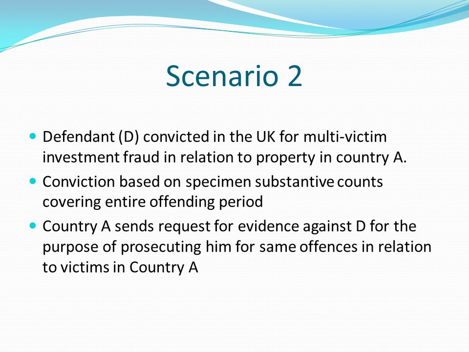 Scenario 2 Defendant (D) convicted in the UK for multi-victim investment fraud in relation to property in country A.
