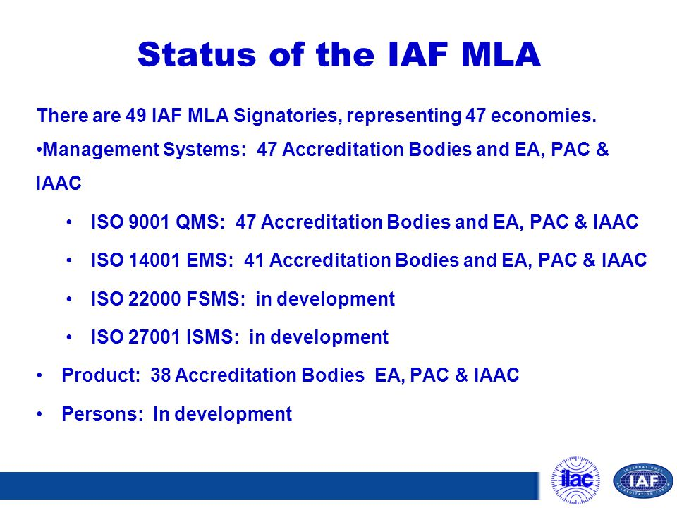 Status of the IAF MLA There are 49 IAF MLA Signatories, representing 47 economies. Management Systems: 47 Accreditation Bodies and EA, PAC & IAAC.