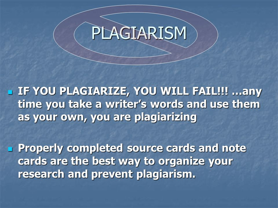 PLAGIARISM IF YOU PLAGIARIZE, YOU WILL FAIL!!! …any time you take a writer's words and use them as your own, you are plagiarizing.