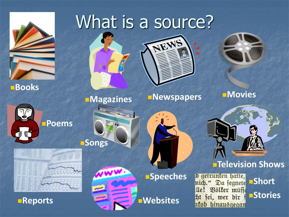 What is a source Books Movies Newspapers Magazines Poems Songs