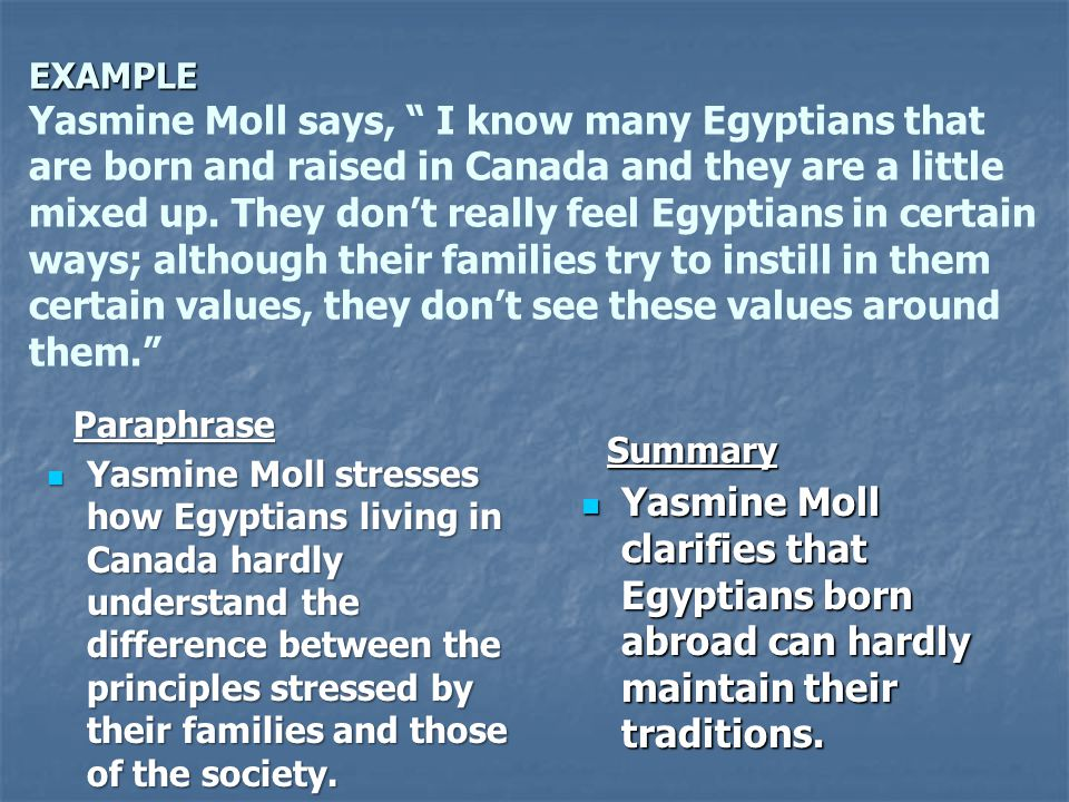 EXAMPLE Yasmine Moll says, I know many Egyptians that are born and raised in Canada and they are a little mixed up. They don't really feel Egyptians in certain ways; although their families try to instill in them certain values, they don't see these values around them.
