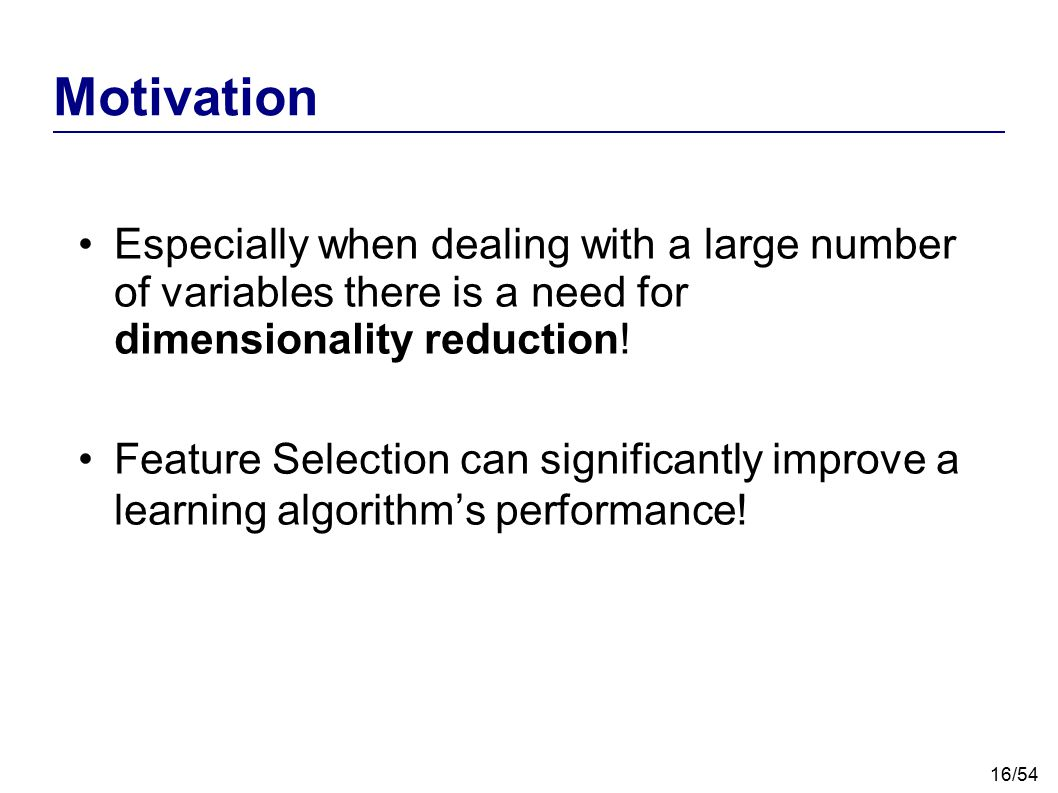Motivation Especially when dealing with a large number of variables there is a need for dimensionality reduction!