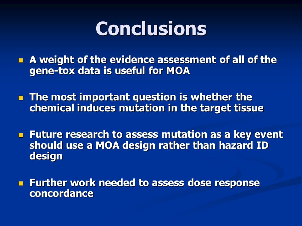 Conclusions A weight of the evidence assessment of all of the gene-tox data is useful for MOA.
