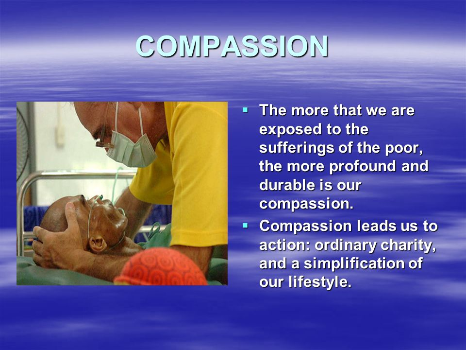 COMPASSION The more that we are exposed to the sufferings of the poor, the more profound and durable is our compassion.