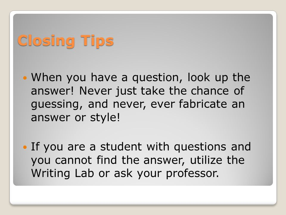 Closing Tips When you have a question, look up the answer! Never just take the chance of guessing, and never, ever fabricate an answer or style!