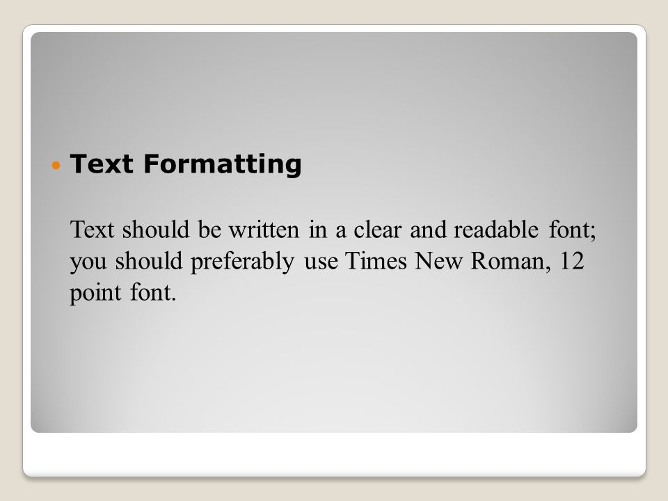 Text Formatting Text should be written in a clear and readable font; you should preferably use Times New Roman, 12 point font.