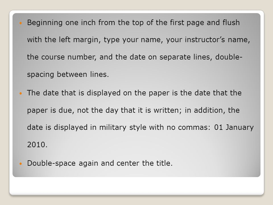 Beginning one inch from the top of the first page and flush with the left margin, type your name, your instructor's name, the course number, and the date on separate lines, double- spacing between lines.