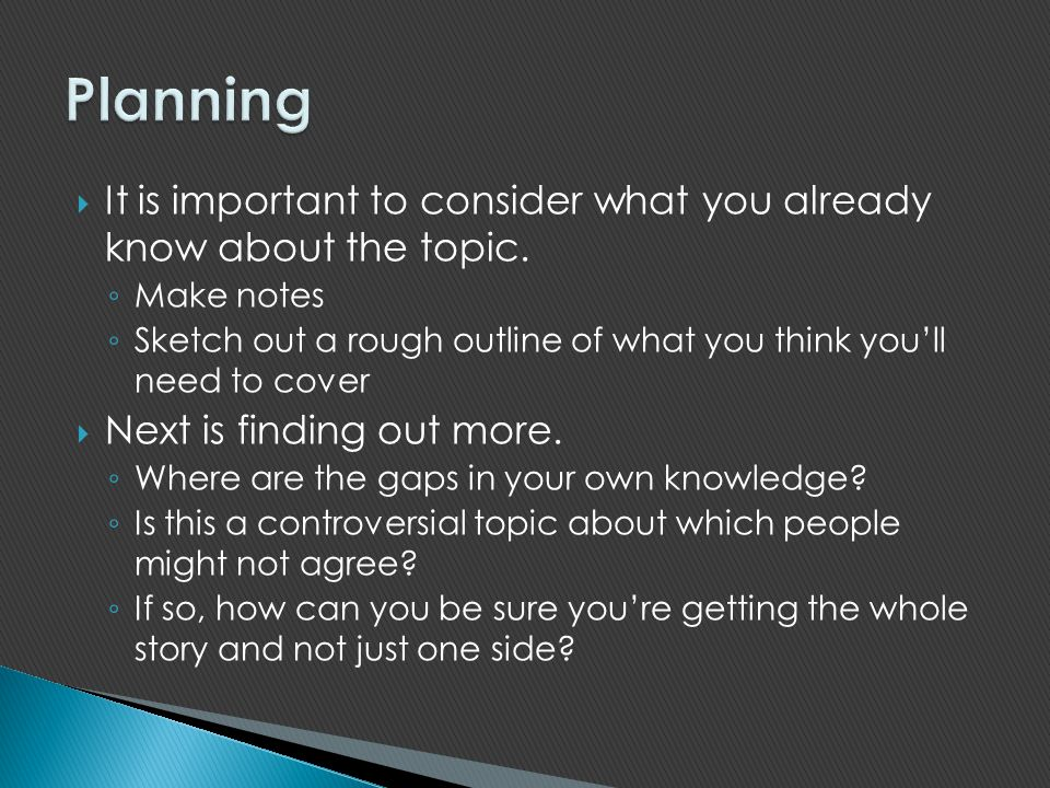 Planning It is important to consider what you already know about the topic. Make notes.