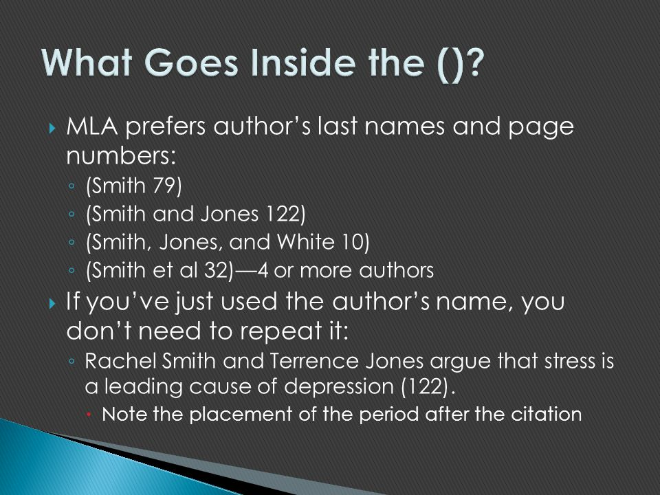 What Goes Inside the () MLA prefers author's last names and page numbers: (Smith 79) (Smith and Jones 122)