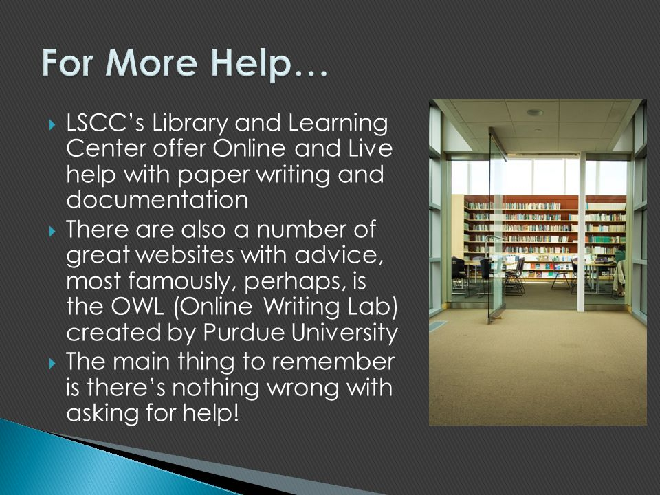 For More Help… LSCC's Library and Learning Center offer Online and Live help with paper writing and documentation.