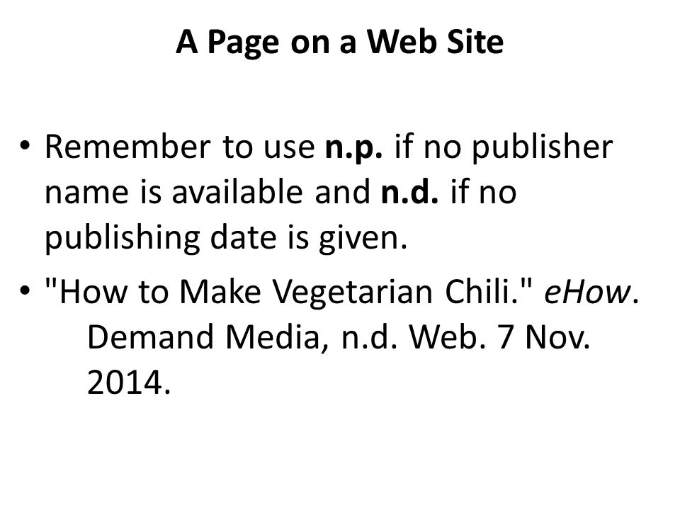 A Page on a Web Site Remember to use n.p. if no publisher name is available and n.d. if no publishing date is given.